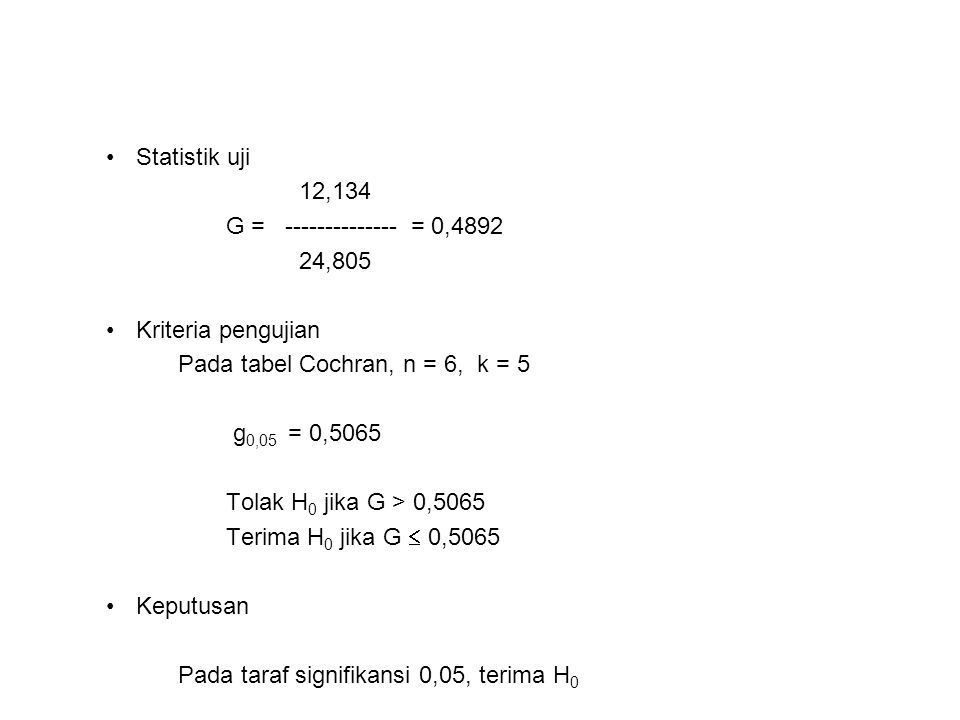 Statistik uji 12,134 G = -------------- = 0,4892 24,805 Kriteria pengujian Pada tabel Cochran, n = 6, k = 5 g 0,05 = 0,5065 Tolak H 0 jika G > 0,5065 Terima H 0 jika G  0,5065 Keputusan Pada taraf signifikansi 0,05, terima H 0