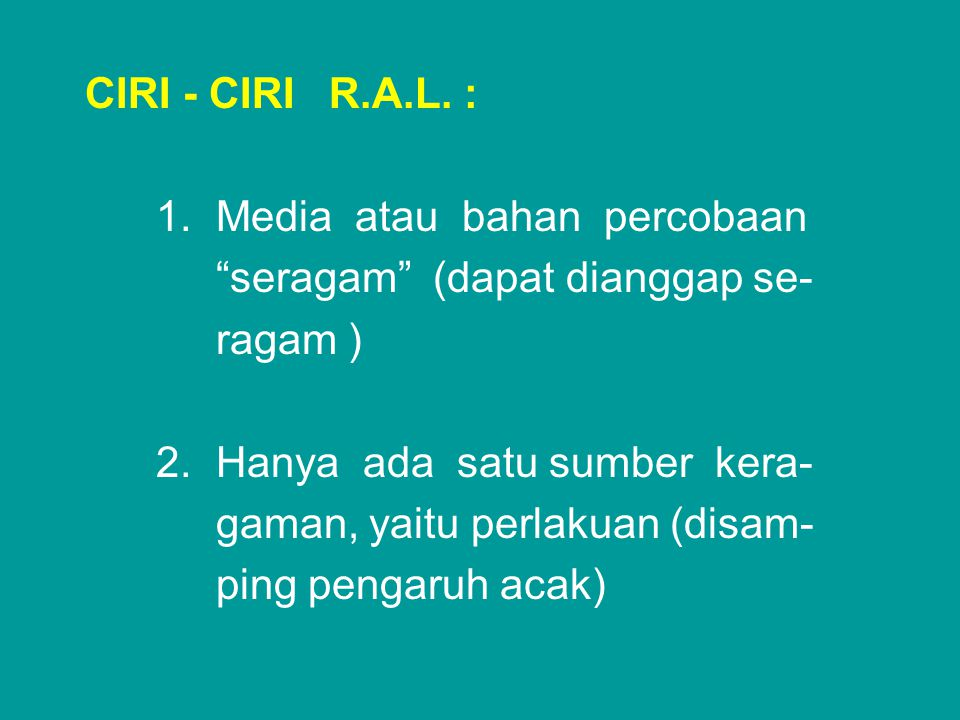 "CIRI - CIRI R.A.L. : 1. Media atau bahan percobaan ""seragam"" (dapat dianggap se- ragam ) 2. Hanya ada satu sumber kera- gaman, yaitu perlakuan (disam-"