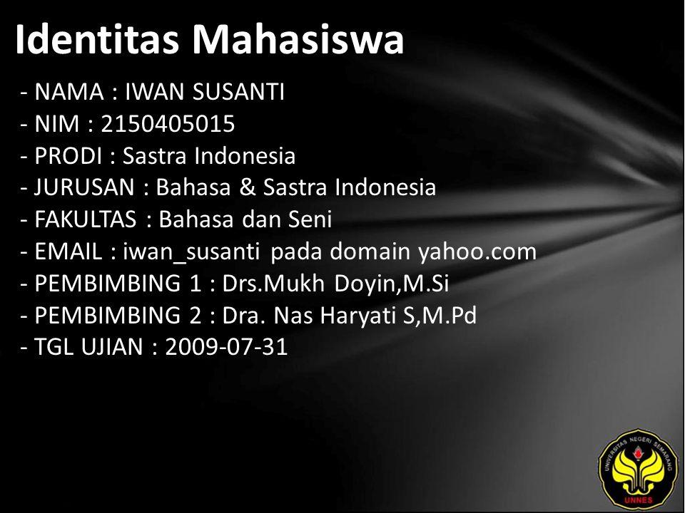 Identitas Mahasiswa - NAMA : IWAN SUSANTI - NIM : 2150405015 - PRODI : Sastra Indonesia - JURUSAN : Bahasa & Sastra Indonesia - FAKULTAS : Bahasa dan Seni - EMAIL : iwan_susanti pada domain yahoo.com - PEMBIMBING 1 : Drs.Mukh Doyin,M.Si - PEMBIMBING 2 : Dra.
