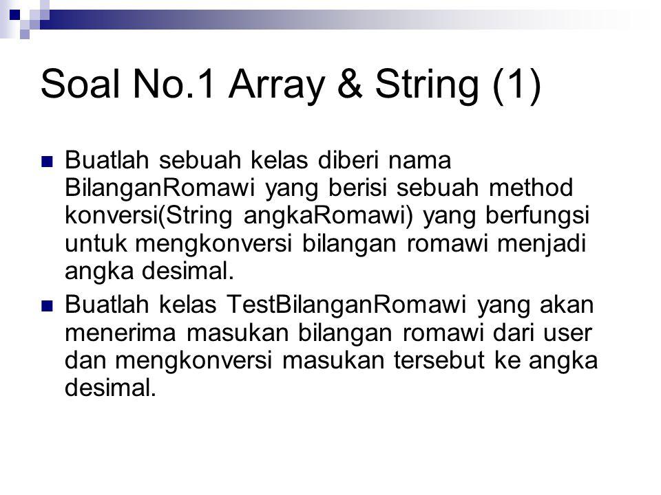 Soal No.1 Array & String (1) Buatlah sebuah kelas diberi nama BilanganRomawi yang berisi sebuah method konversi(String angkaRomawi) yang berfungsi untuk mengkonversi bilangan romawi menjadi angka desimal.