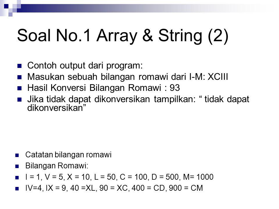 Soal No.1 Array & String (2) Contoh output dari program: Masukan sebuah bilangan romawi dari I-M: XCIII Hasil Konversi Bilangan Romawi : 93 Jika tidak dapat dikonversikan tampilkan: tidak dapat dikonversikan Catatan bilangan romawi Bilangan Romawi: I = 1, V = 5, X = 10, L = 50, C = 100, D = 500, M= 1000 IV=4, IX = 9, 40 =XL, 90 = XC, 400 = CD, 900 = CM
