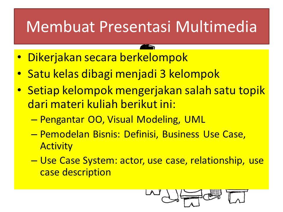 Membuat Presentasi Multimedia Dikerjakan secara berkelompok Satu kelas dibagi menjadi 3 kelompok Setiap kelompok mengerjakan salah satu topik dari materi kuliah berikut ini: – Pengantar OO, Visual Modeling, UML – Pemodelan Bisnis: Definisi, Business Use Case, Activity – Use Case System: actor, use case, relationship, use case description