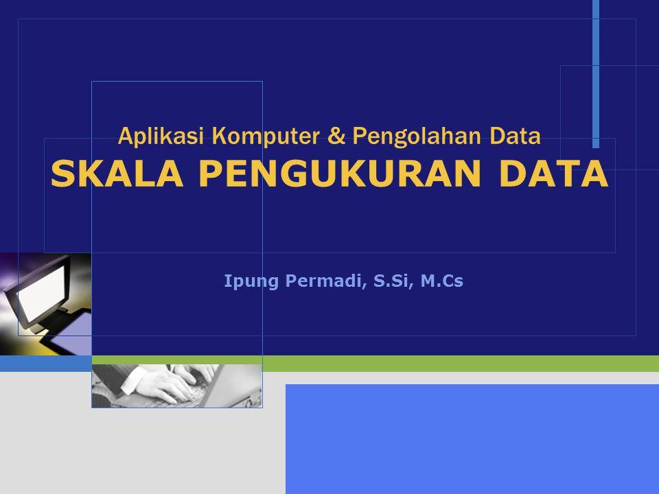 LOGO Aplikasi Komputer & Pengolahan Data SKALA PENGUKURAN DATA Ipung Permadi, S.Si, M.Cs