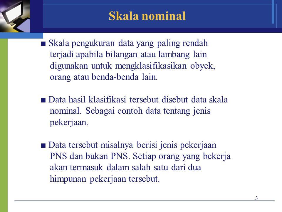 3 Skala nominal ■ Skala pengukuran data yang paling rendah terjadi apabila bilangan atau lambang lain digunakan untuk mengklasifikasikan obyek, orang
