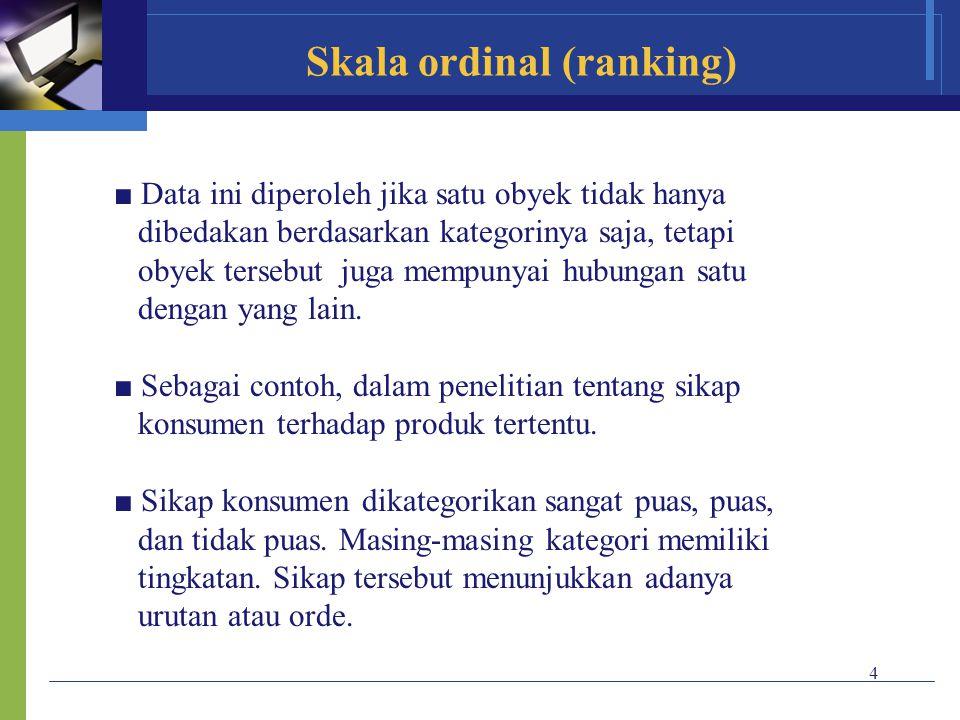 4 Skala ordinal (ranking) ■ Data ini diperoleh jika satu obyek tidak hanya dibedakan berdasarkan kategorinya saja, tetapi obyek tersebut juga mempunya