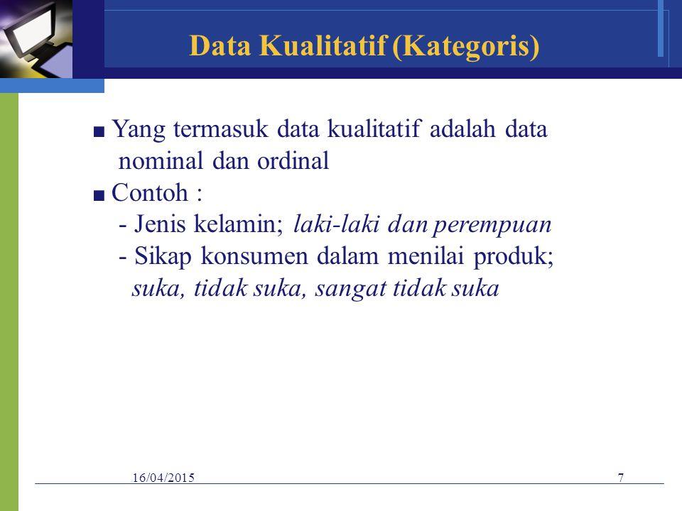 16/04/20157 Data Kualitatif (Kategoris) ■ Yang termasuk data kualitatif adalah data nominal dan ordinal ■ Contoh : - Jenis kelamin; laki-laki dan pere