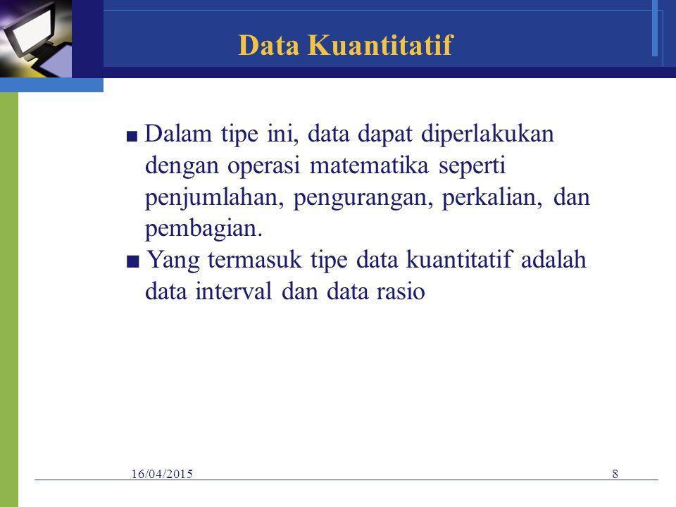 16/04/20158 Data Kuantitatif ■ Dalam tipe ini, data dapat diperlakukan dengan operasi matematika seperti penjumlahan, pengurangan, perkalian, dan pemb