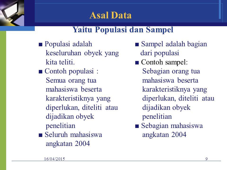 16/04/20159 Asal Data Yaitu Populasi dan Sampel ■ Populasi adalah keseluruhan obyek yang kita teliti. ■ Contoh populasi : Semua orang tua mahasiswa be