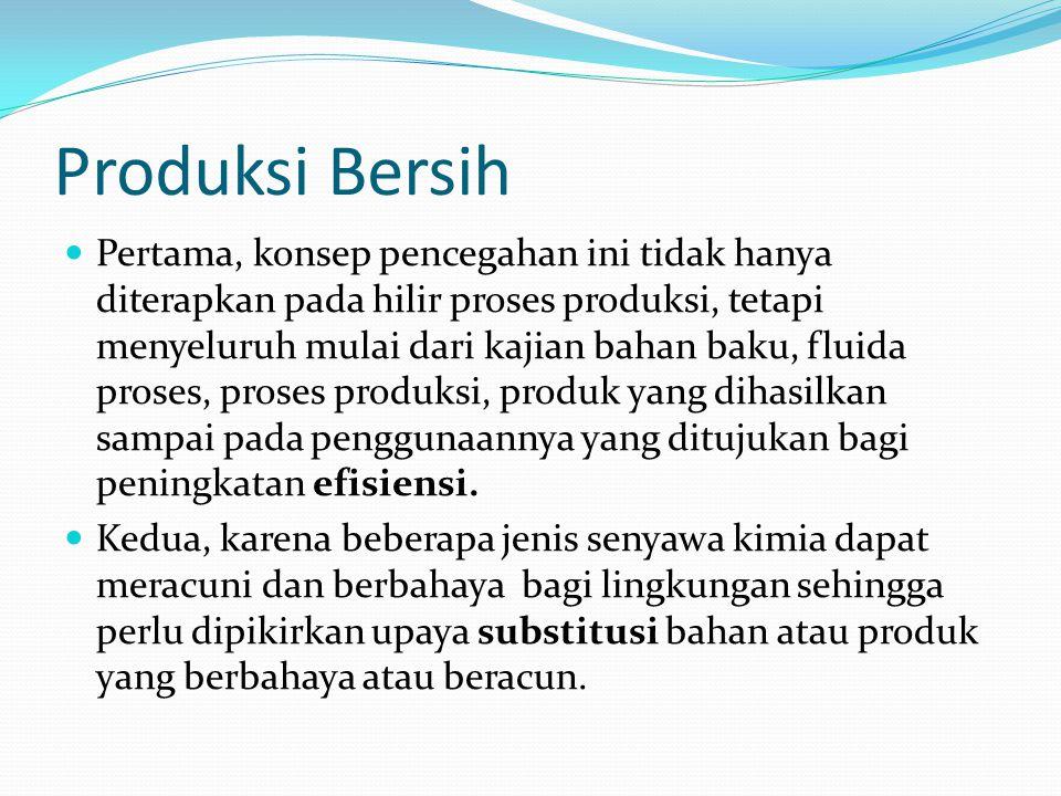 Produksi Bersih Pertama, konsep pencegahan ini tidak hanya diterapkan pada hilir proses produksi, tetapi menyeluruh mulai dari kajian bahan baku, fluida proses, proses produksi, produk yang dihasilkan sampai pada penggunaannya yang ditujukan bagi peningkatan efisiensi.