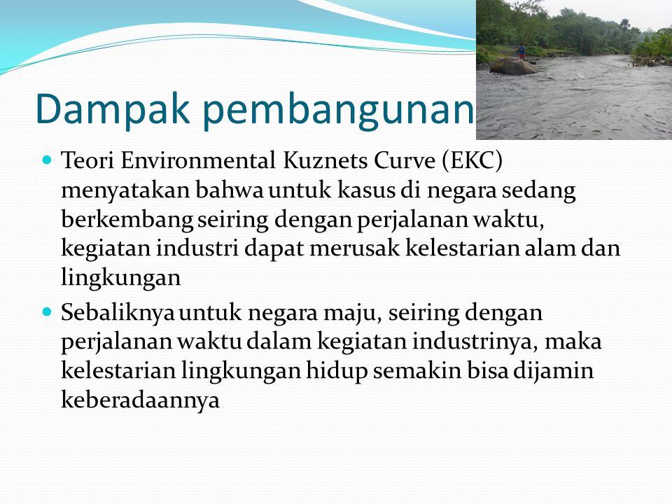 Dampak pembangunan Teori Environmental Kuznets Curve (EKC) menyatakan bahwa untuk kasus di negara sedang berkembang seiring dengan perjalanan waktu, kegiatan industri dapat merusak kelestarian alam dan lingkungan Sebaliknya untuk negara maju, seiring dengan perjalanan waktu dalam kegiatan industrinya, maka kelestarian lingkungan hidup semakin bisa dijamin keberadaannya