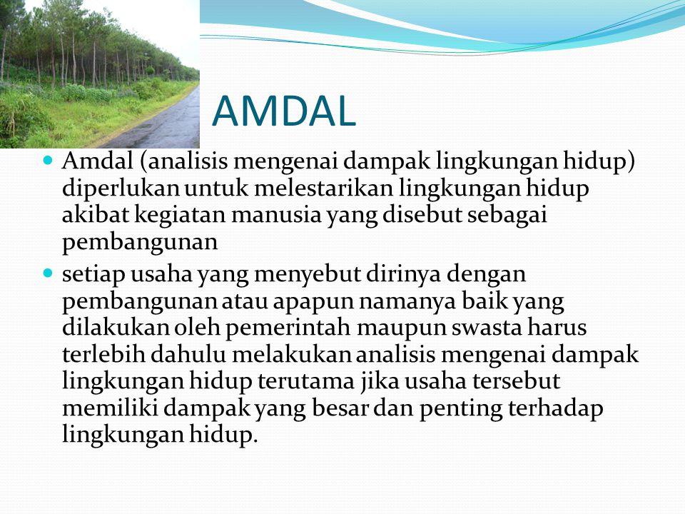 AMDAL Amdal (analisis mengenai dampak lingkungan hidup) diperlukan untuk melestarikan lingkungan hidup akibat kegiatan manusia yang disebut sebagai pembangunan setiap usaha yang menyebut dirinya dengan pembangunan atau apapun namanya baik yang dilakukan oleh pemerintah maupun swasta harus terlebih dahulu melakukan analisis mengenai dampak lingkungan hidup terutama jika usaha tersebut memiliki dampak yang besar dan penting terhadap lingkungan hidup.