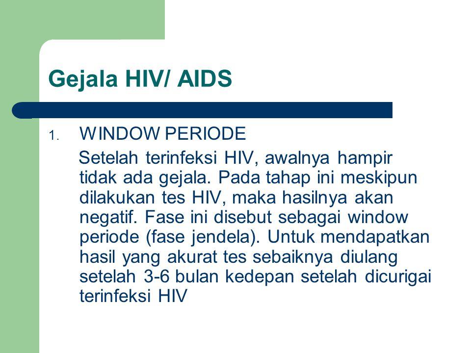 Gejala HIV/ AIDS 1. WINDOW PERIODE Setelah terinfeksi HIV, awalnya hampir tidak ada gejala. Pada tahap ini meskipun dilakukan tes HIV, maka hasilnya a