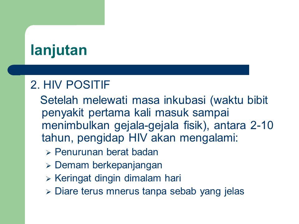 lanjutan 2. HIV POSITIF Setelah melewati masa inkubasi (waktu bibit penyakit pertama kali masuk sampai menimbulkan gejala-gejala fisik), antara 2-10 t
