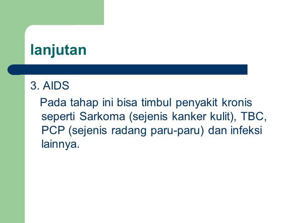 lanjutan 3. AIDS Pada tahap ini bisa timbul penyakit kronis seperti Sarkoma (sejenis kanker kulit), TBC, PCP (sejenis radang paru-paru) dan infeksi la