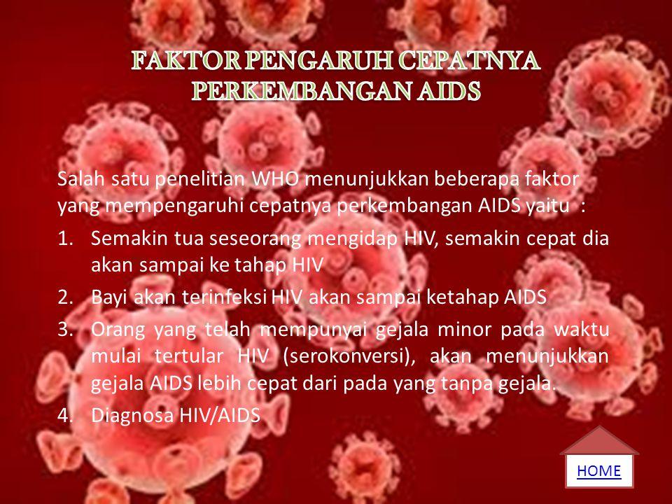 Salah satu penelitian WHO menunjukkan beberapa faktor yang mempengaruhi cepatnya perkembangan AIDS yaitu : 1.Semakin tua seseorang mengidap HIV, semak
