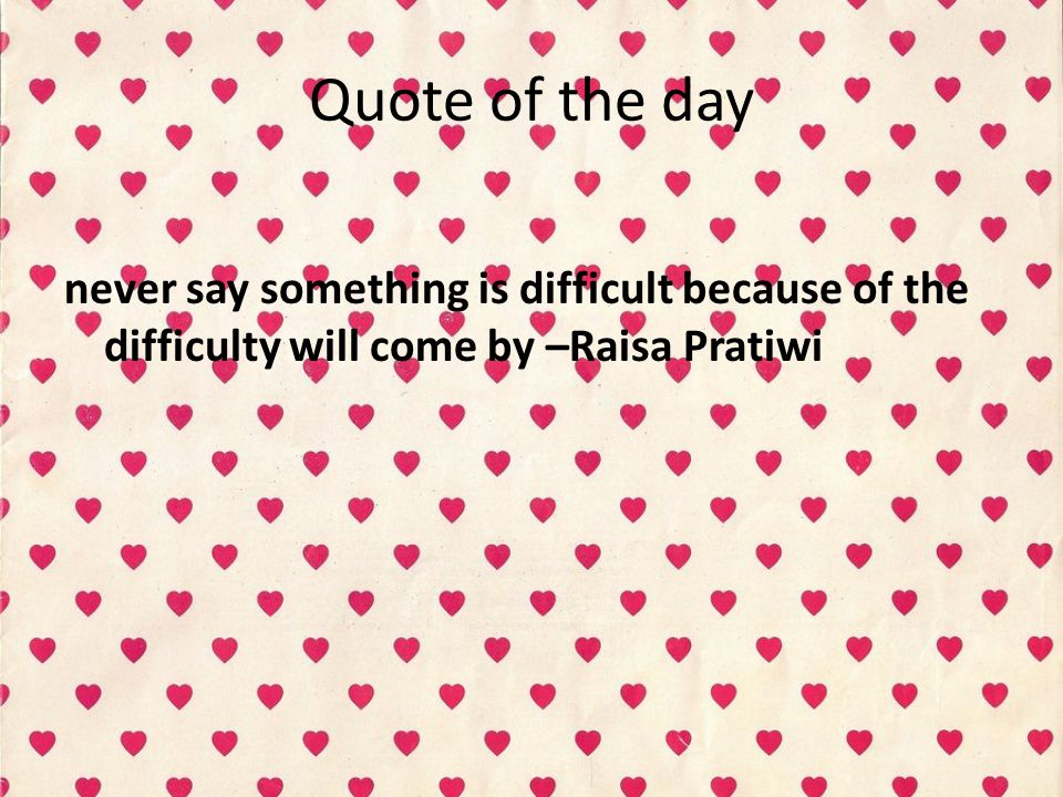 Quote of the day never say something is difficult because of the difficulty will come by –Raisa Pratiwi