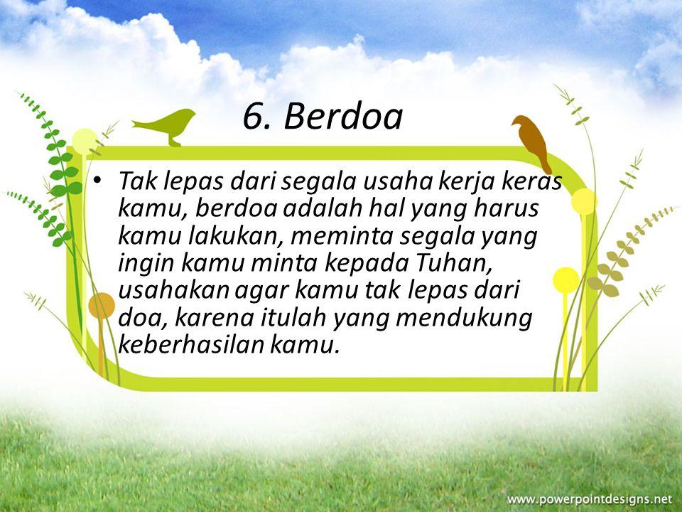 6. Berdoa Tak lepas dari segala usaha kerja keras kamu, berdoa adalah hal yang harus kamu lakukan, meminta segala yang ingin kamu minta kepada Tuhan,