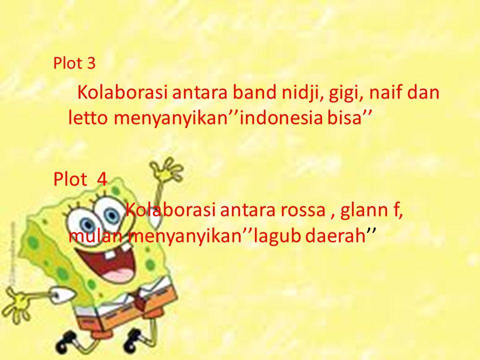 Plot 3 Kolaborasi antara band nidji, gigi, naif dan letto menyanyikan''indonesia bisa'' Plot 4 Kolaborasi antara rossa, glann f, mulan menyanyikan''la