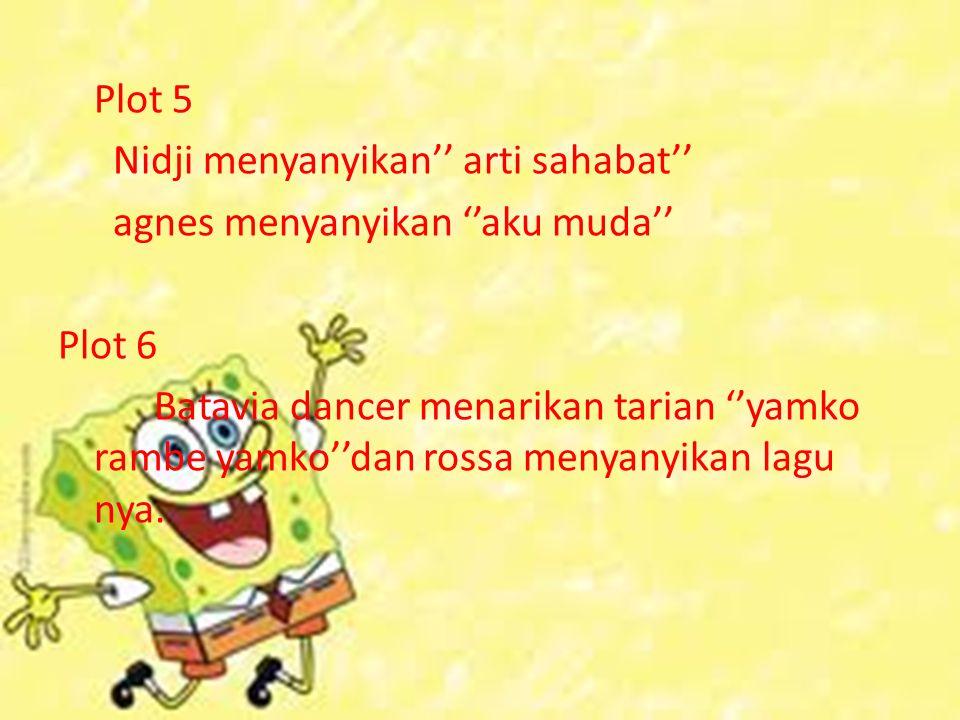 Plot 5 Nidji menyanyikan'' arti sahabat'' agnes menyanyikan ''aku muda'' Plot 6 Batavia dancer menarikan tarian ''yamko rambe yamko''dan rossa menyany