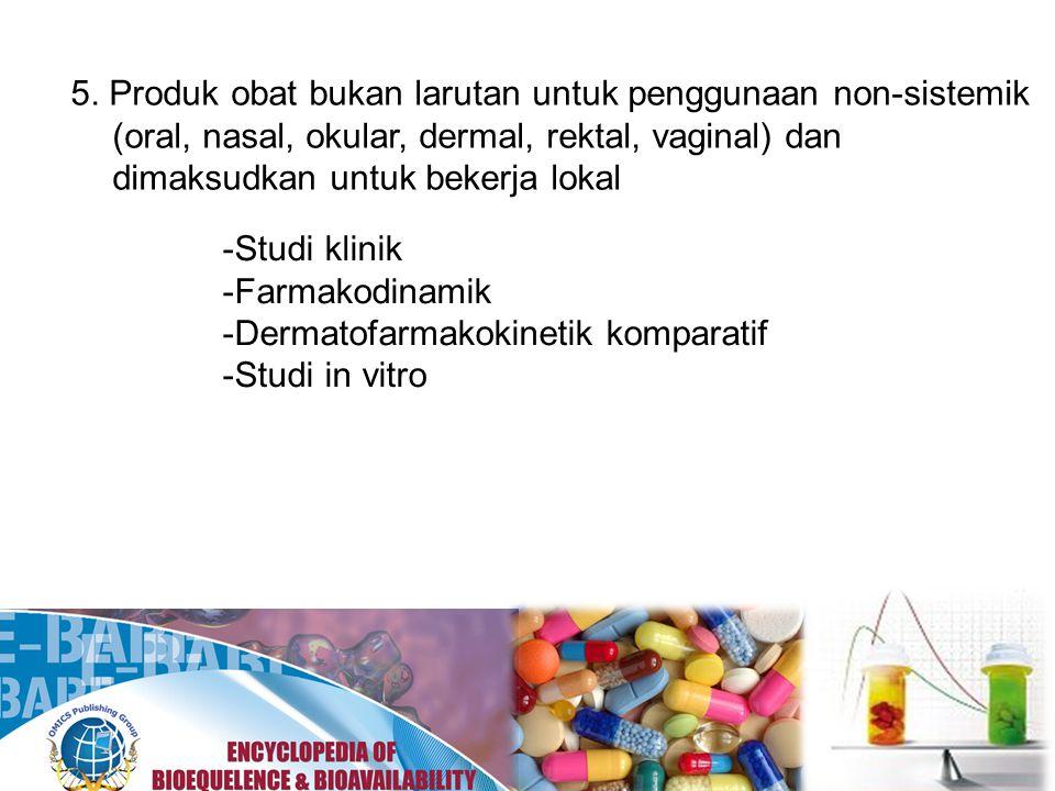 5. Produk obat bukan larutan untuk penggunaan non-sistemik (oral, nasal, okular, dermal, rektal, vaginal) dan dimaksudkan untuk bekerja lokal -Studi k