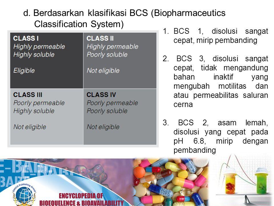 d. Berdasarkan klasifikasi BCS (Biopharmaceutics Classification System) 1.BCS 1, disolusi sangat cepat, mirip pembanding 2. BCS 3, disolusi sangat cep