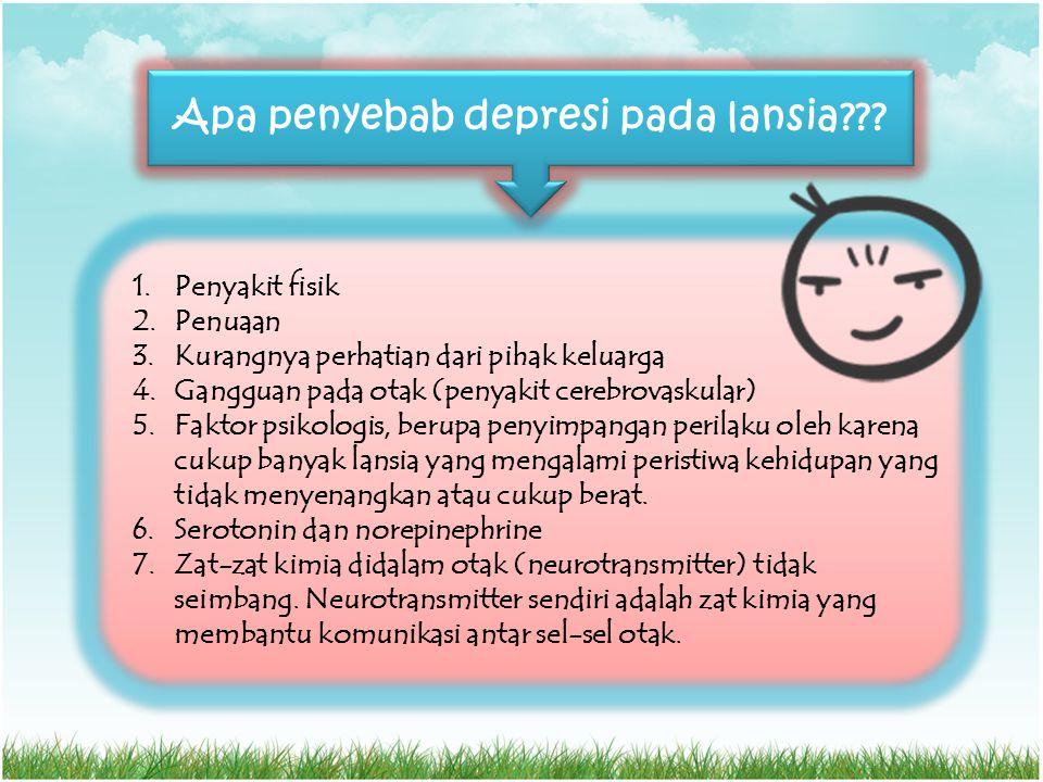 Apa penyebab depresi pada lansia??? 1.Penyakit fisik 2.Penuaan 3.Kurangnya perhatian dari pihak keluarga 4.Gangguan pada otak (penyakit cerebrovaskula
