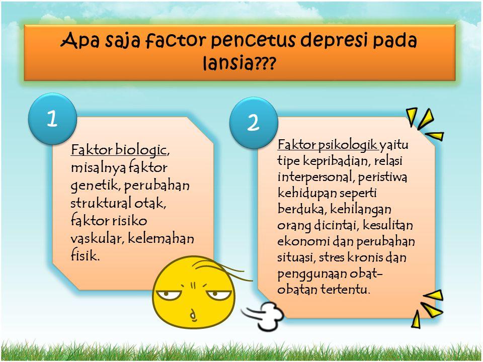Apa saja factor pencetus depresi pada lansia??? Faktor biologic, misalnya faktor genetik, perubahan struktural otak, faktor risiko vaskular, kelemahan
