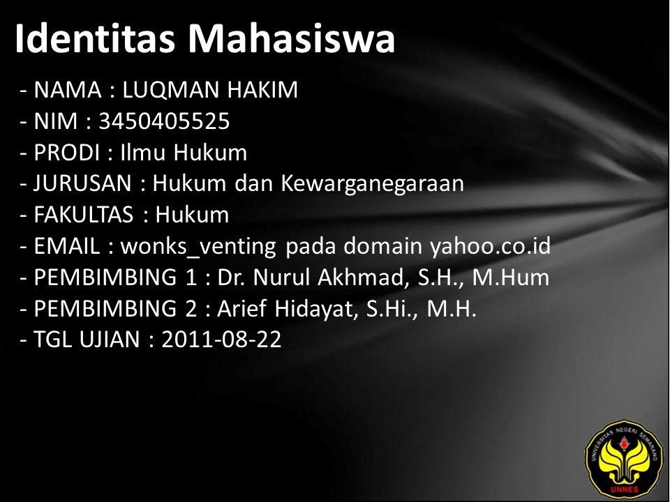 Identitas Mahasiswa - NAMA : LUQMAN HAKIM - NIM : 3450405525 - PRODI : Ilmu Hukum - JURUSAN : Hukum dan Kewarganegaraan - FAKULTAS : Hukum - EMAIL : wonks_venting pada domain yahoo.co.id - PEMBIMBING 1 : Dr.