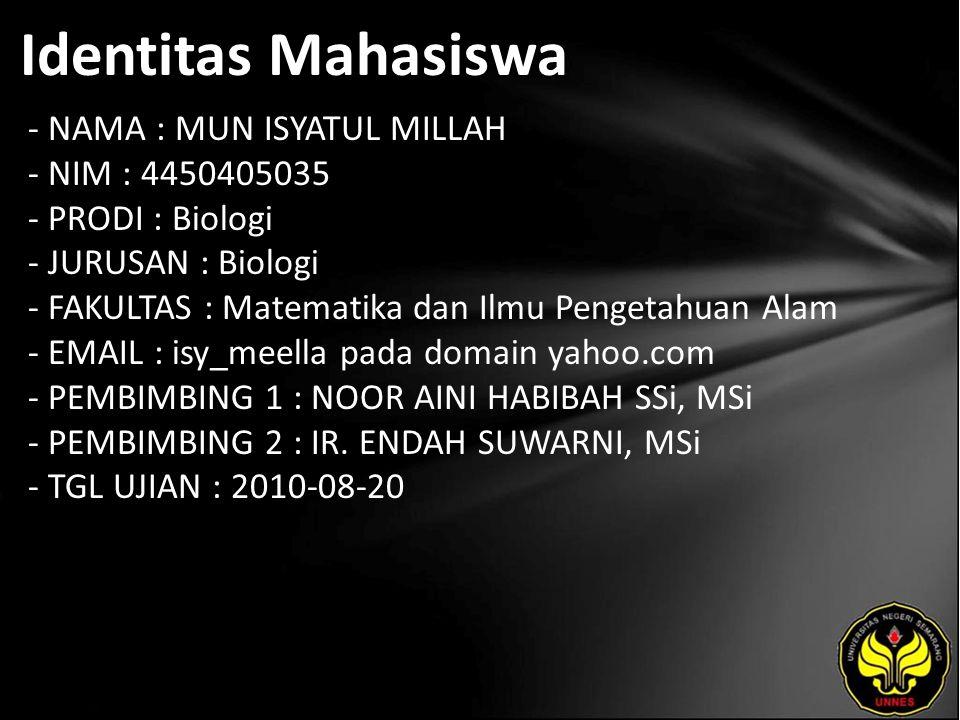 Identitas Mahasiswa - NAMA : MUN ISYATUL MILLAH - NIM : 4450405035 - PRODI : Biologi - JURUSAN : Biologi - FAKULTAS : Matematika dan Ilmu Pengetahuan Alam - EMAIL : isy_meella pada domain yahoo.com - PEMBIMBING 1 : NOOR AINI HABIBAH SSi, MSi - PEMBIMBING 2 : IR.