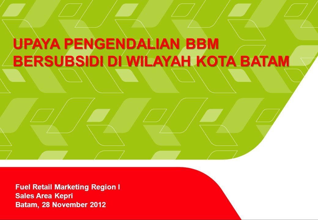 Page 1 UPAYA PENGENDALIAN BBM BERSUBSIDI DI WILAYAH KOTA BATAM Fuel Retail Marketing Region I Sales Area Kepri Batam, 28 November 2012