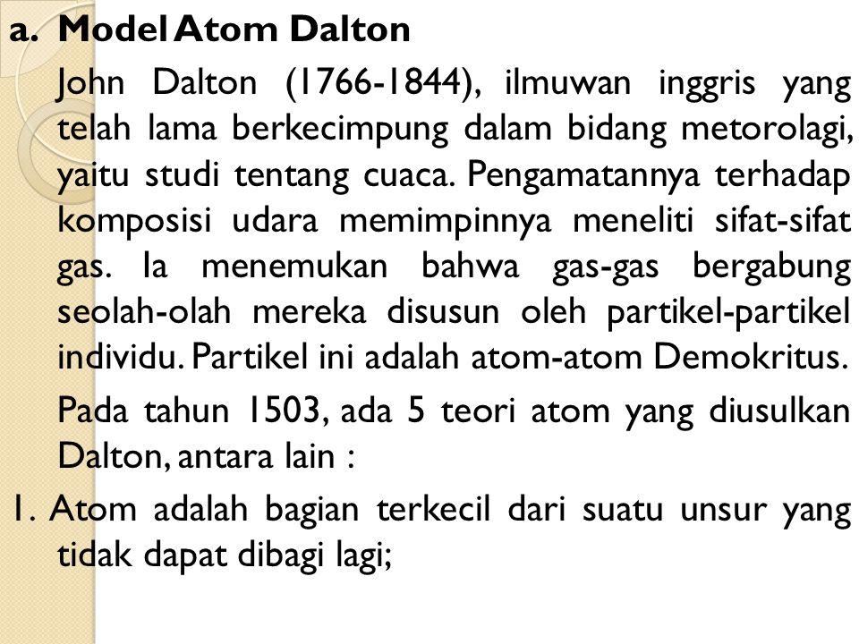 a. Model Atom Dalton John Dalton (1766-1844), ilmuwan inggris yang telah lama berkecimpung dalam bidang metorolagi, yaitu studi tentang cuaca. Pengama