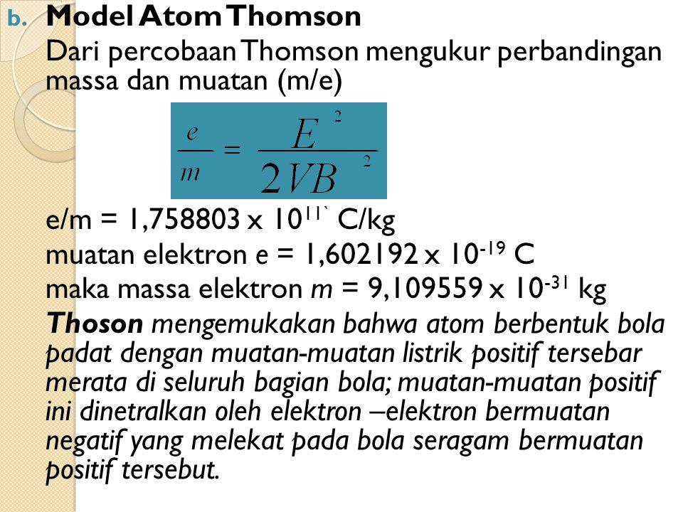 b. Model Atom Thomson Dari percobaan Thomson mengukur perbandingan massa dan muatan (m/e) e/m = 1,758803 x 10 11` C/kg muatan elektron e = 1,602192 x