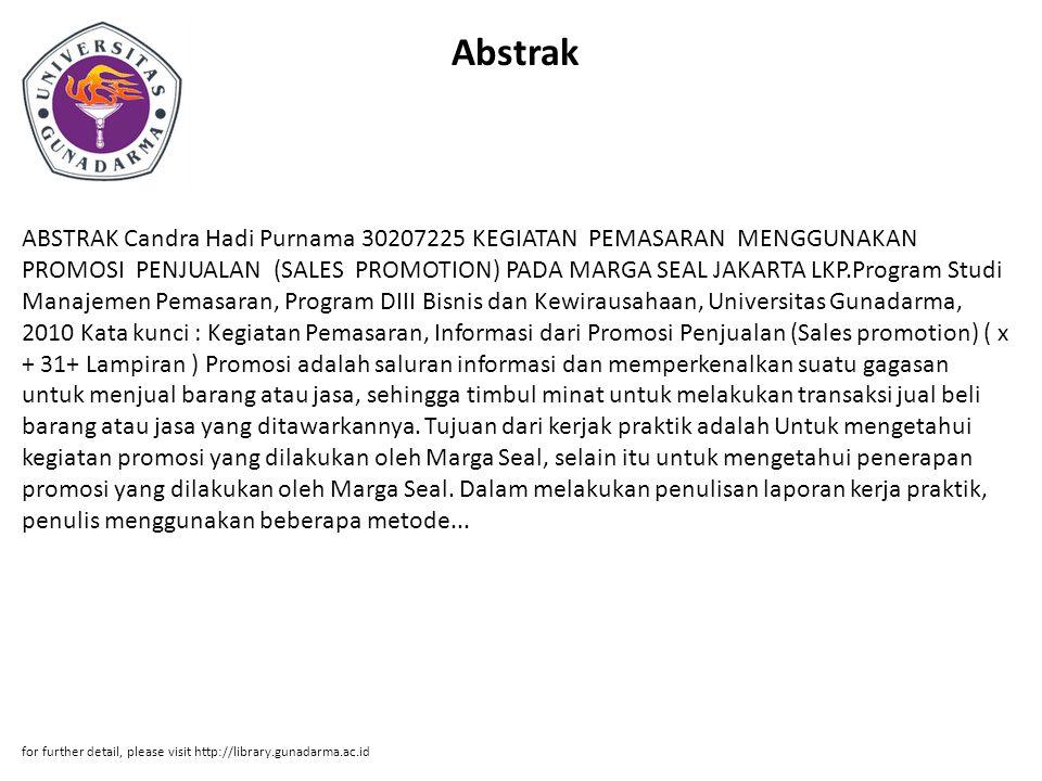 Abstrak ABSTRAK Candra Hadi Purnama 30207225 KEGIATAN PEMASARAN MENGGUNAKAN PROMOSI PENJUALAN (SALES PROMOTION) PADA MARGA SEAL JAKARTA LKP.Program Studi Manajemen Pemasaran, Program DIII Bisnis dan Kewirausahaan, Universitas Gunadarma, 2010 Kata kunci : Kegiatan Pemasaran, Informasi dari Promosi Penjualan (Sales promotion) ( x + 31+ Lampiran ) Promosi adalah saluran informasi dan memperkenalkan suatu gagasan untuk menjual barang atau jasa, sehingga timbul minat untuk melakukan transaksi jual beli barang atau jasa yang ditawarkannya.