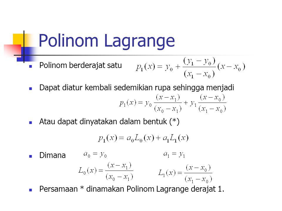 Polinom Lagrange Polinom berderajat satu Dapat diatur kembali sedemikian rupa sehingga menjadi Atau dapat dinyatakan dalam bentuk (*) Dimana Persamaan