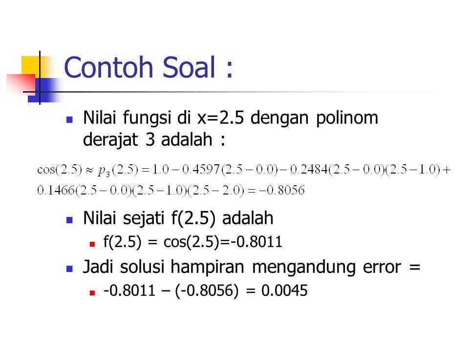 Contoh Soal : Nilai fungsi di x=2.5 dengan polinom derajat 3 adalah : Nilai sejati f(2.5) adalah f(2.5) = cos(2.5)=-0.8011 Jadi solusi hampiran mengan