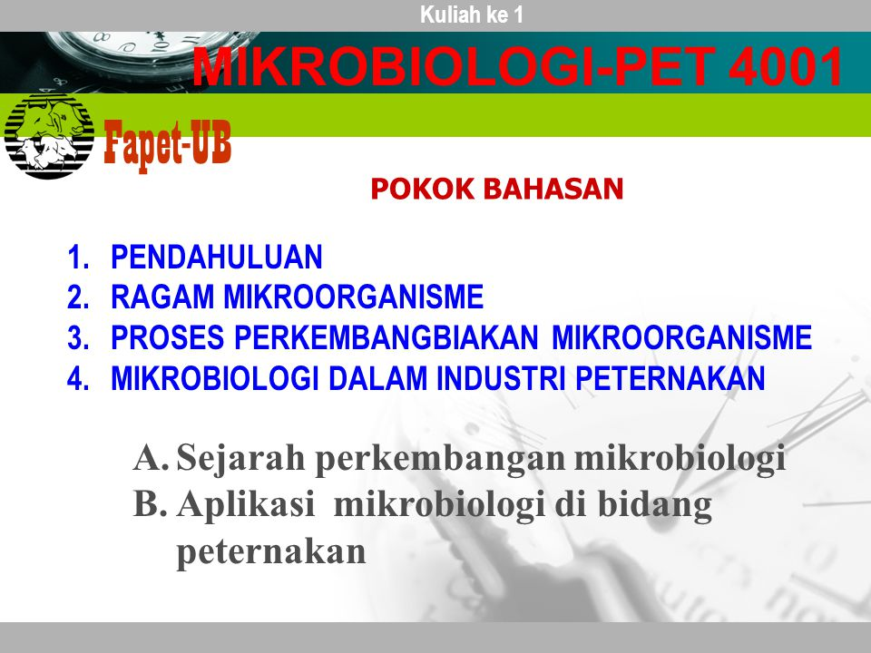 Company name Fapet-UB 1.PENDAHULUAN 2.RAGAM MIKROORGANISME 3.PROSES PERKEMBANGBIAKAN MIKROORGANISME 4.MIKROBIOLOGI DALAM INDUSTRI PETERNAKAN MIKROBIOLOGI-PET 4001 POKOK BAHASAN Kuliah ke 1 A.Sejarah perkembangan mikrobiologi B.Aplikasi mikrobiologi di bidang peternakan