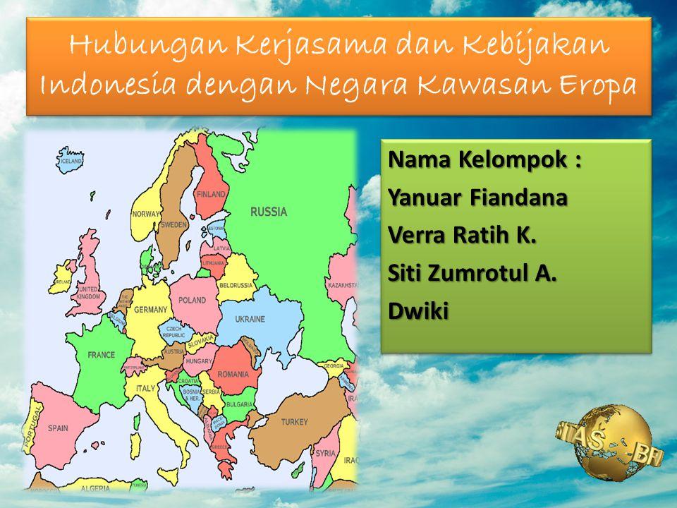Hubungan Kerjasama dan Kebijakan Indonesia dengan Negara Kawasan Eropa Nama Kelompok : Yanuar Fiandana Verra Ratih K. Siti Zumrotul A. Dwiki Nama Kelo