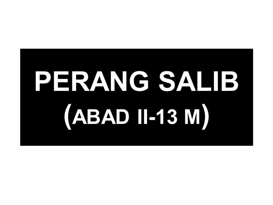 PERANG SALIB ( ABAD II-13 M )