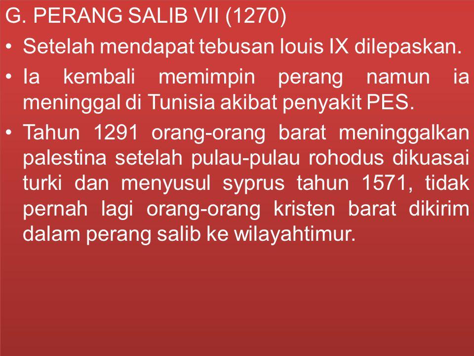 G. PERANG SALIB VII (1270) Setelah mendapat tebusan louis IX dilepaskan. Ia kembali memimpin perang namun ia meninggal di Tunisia akibat penyakit PES.