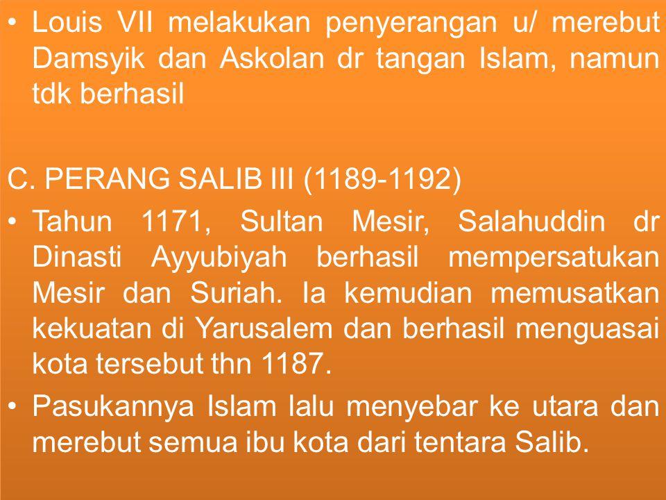 Louis VII melakukan penyerangan u/ merebut Damsyik dan Askolan dr tangan Islam, namun tdk berhasil C. PERANG SALIB III (1189-1192) Tahun 1171, Sultan