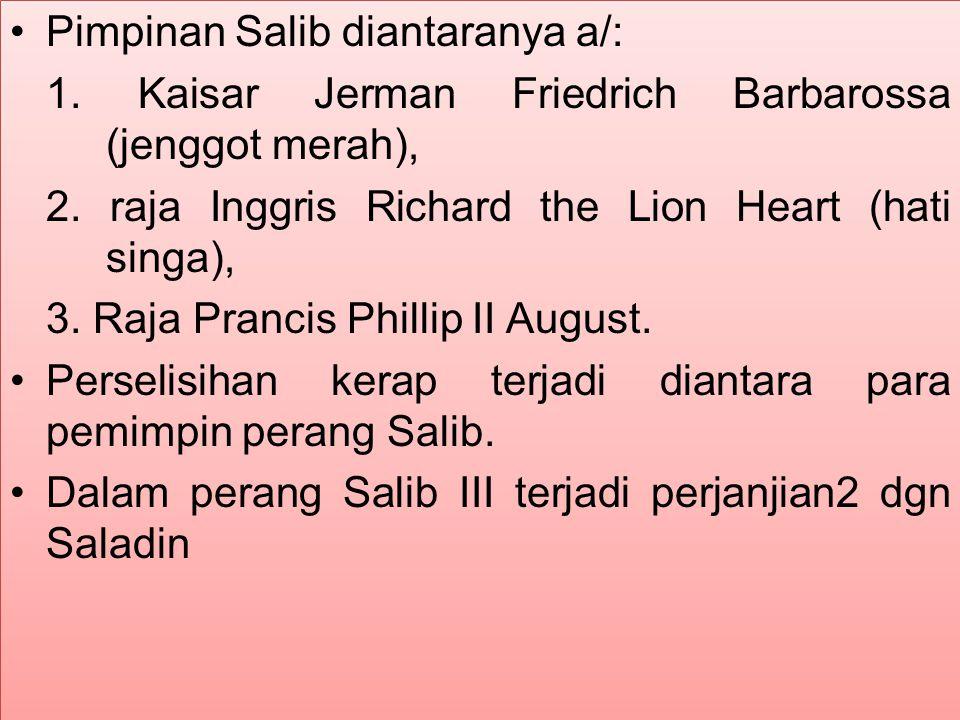 Pimpinan Salib diantaranya a/: 1. Kaisar Jerman Friedrich Barbarossa (jenggot merah), 2. raja Inggris Richard the Lion Heart (hati singa), 3. Raja Pra