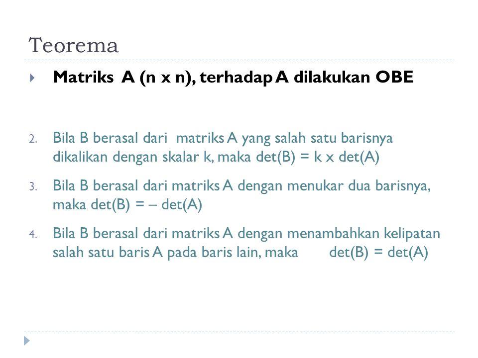 Teorema  Matriks A (n x n), terhadap A dilakukan OBE 2. Bila B berasal dari matriks A yang salah satu barisnya dikalikan dengan skalar k, maka det(B)