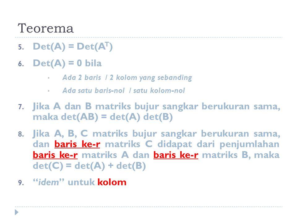 Teorema 5. Det(A) = Det(A T ) 6. Det(A) = 0 bila Ada 2 baris / 2 kolom yang sebanding Ada satu baris-nol / satu kolom-nol 7. Jika A dan B matriks buju