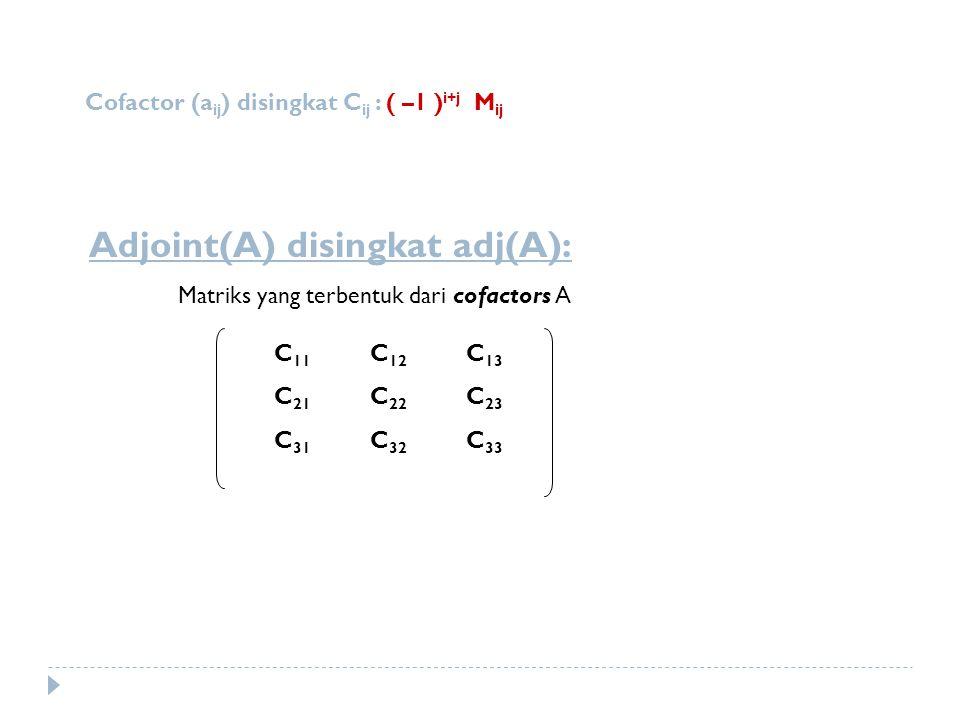 Cofactor (a ij ) disingkat C ij : ( –1 ) i+j M ij Adjoint(A) disingkat adj(A): Matriks yang terbentuk dari cofactors A C 11 C 12 C 13 C 21 C 22 C 23 C