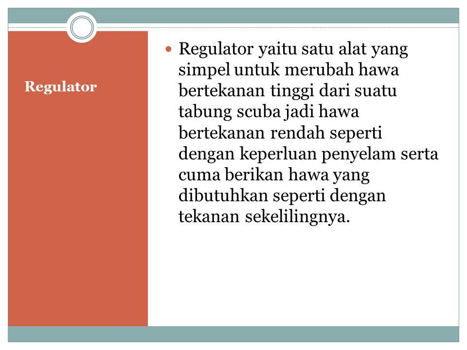 Regulator Regulator yaitu satu alat yang simpel untuk merubah hawa bertekanan tinggi dari suatu tabung scuba jadi hawa bertekanan rendah seperti denga