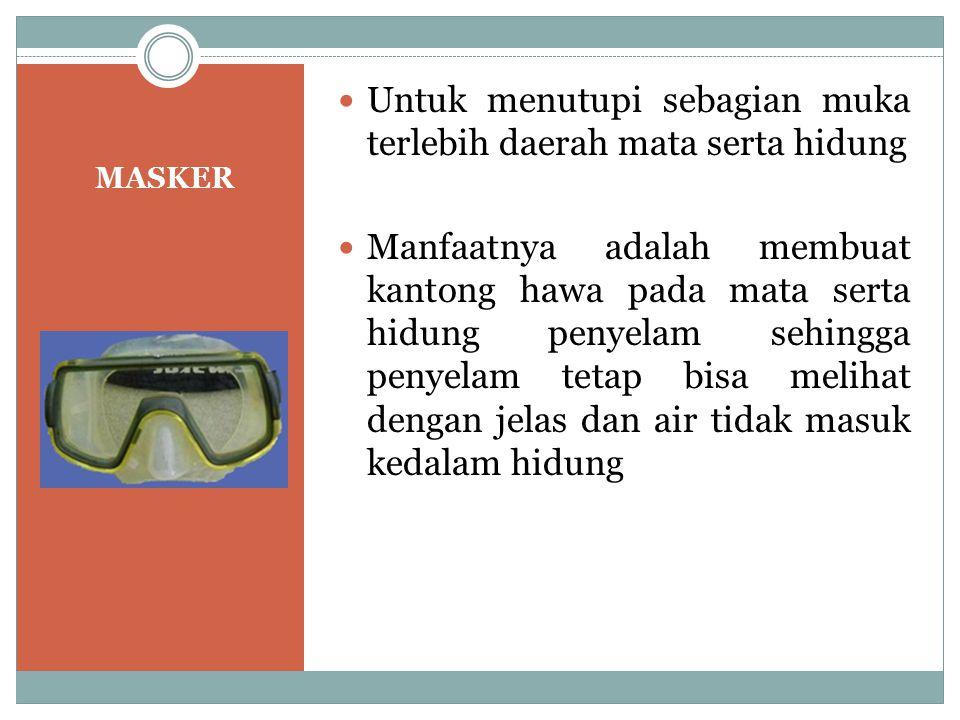 MASKER Untuk menutupi sebagian muka terlebih daerah mata serta hidung Manfaatnya adalah membuat kantong hawa pada mata serta hidung penyelam sehingga
