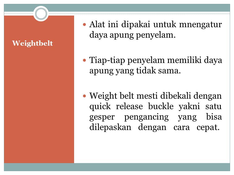Weightbelt Alat ini dipakai untuk mnengatur daya apung penyelam. Tiap-tiap penyelam memiliki daya apung yang tidak sama. Weight belt mesti dibekali de