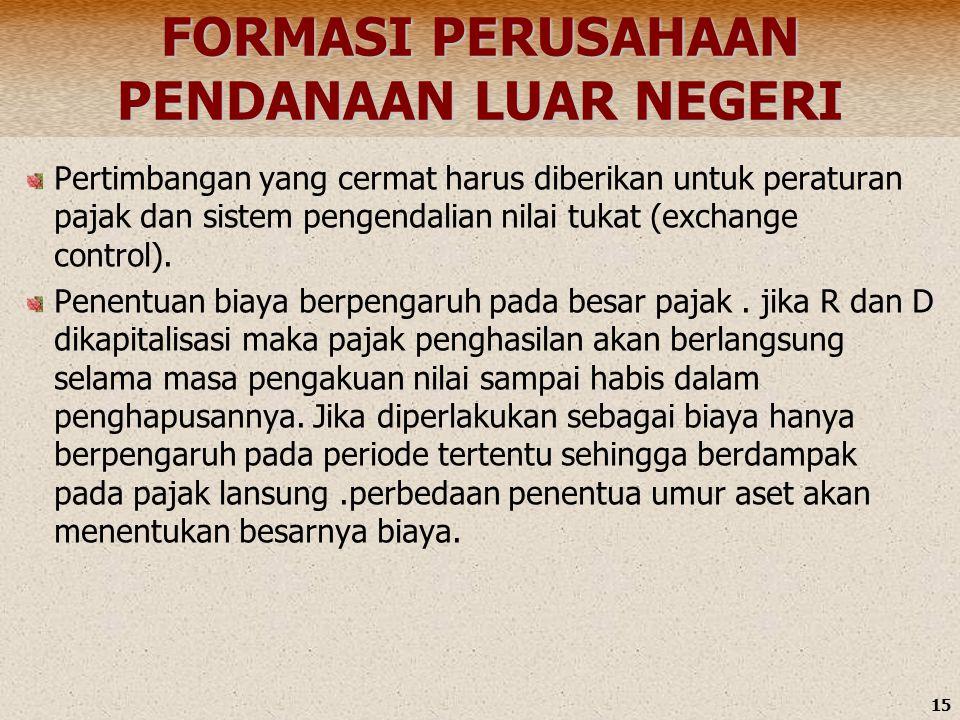 15 FORMASI PERUSAHAAN PENDANAAN LUAR NEGERI Pertimbangan yang cermat harus diberikan untuk peraturan pajak dan sistem pengendalian nilai tukat (exchange control).