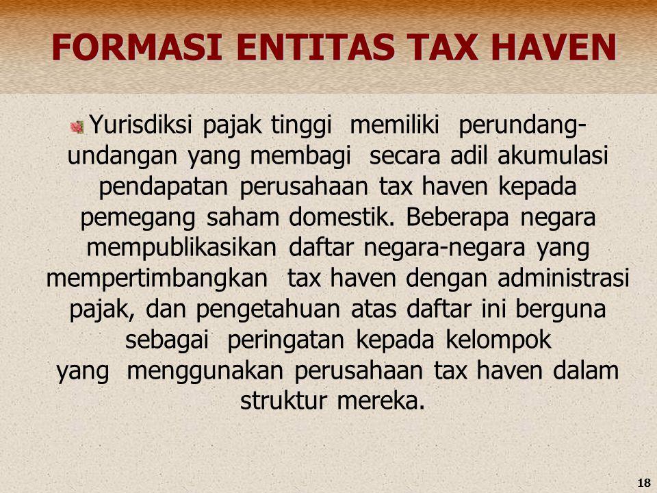 18 FORMASI ENTITAS TAX HAVEN FORMASI ENTITAS TAX HAVEN Yurisdiksi pajak tinggi memiliki perundang- undangan yang membagi secara adil akumulasi pendapatan perusahaan tax haven kepada pemegang saham domestik.