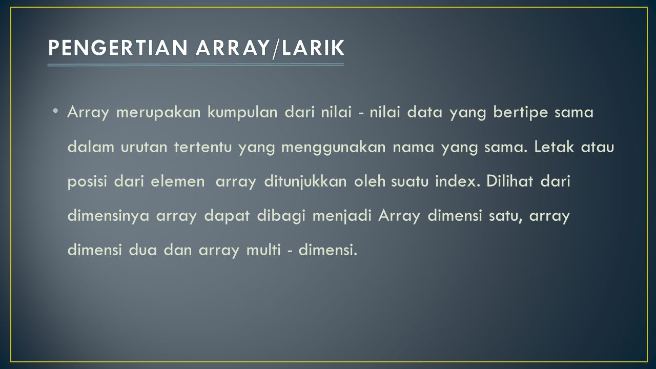 Array merupakan kumpulan dari nilai - nilai data yang bertipe sama dalam urutan tertentu yang menggunakan nama yang sama. Letak atau posisi dari eleme